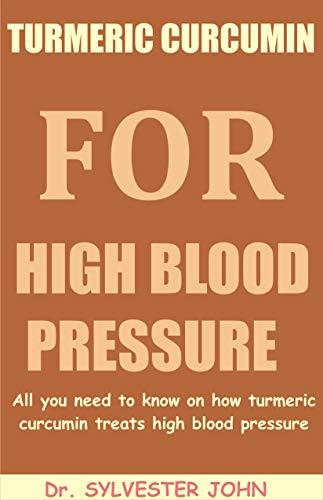 TURMERIC CURCUMIN FOR HIGH BLOOD PRESSURE: All you need to know on how turmeric curcumin treats high blood pressure (English Edition)
