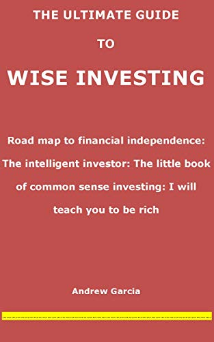 THE ULTIMATE GUIDE TO WISE INVESTING: Road map to financial independence: The intelligent investor: The little book of common sense investing: I will teach you to be rich (English Edition)