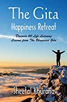 The Gita Happiness Retreat: Discover 40 Life Learning Lessons from The Bhagavad Gita