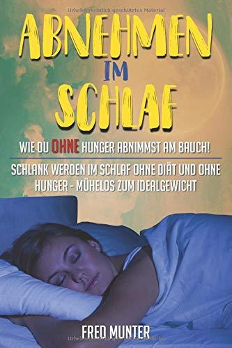 Abnehmen im Schlaf Wie du ohne Hunger abnimmst am Bauch!: Schlank werden im Schlaf ohne Diät und ohne Hunger - mühelos zum Idealgewicht