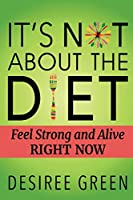 It's Not About the Diet: Feel Strong and Alive RIGHT NOW
