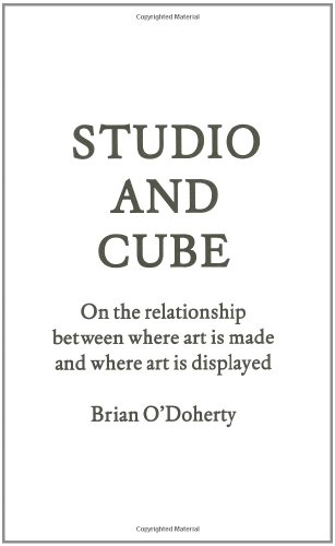 Studio and Cube: On The Relationship Between Where Art is Made and Where Art is Displayed (Forum Project Publications)