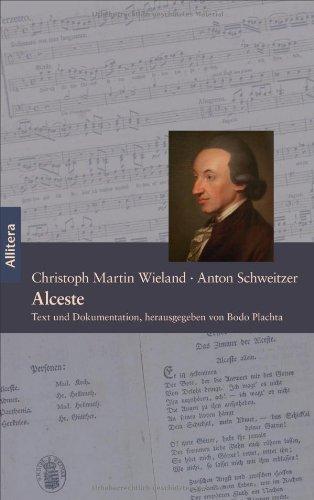Alceste. Ein Singspiel in fünf Akten - Text von Christoph Martin Wieland, Musik von Anton Schweitzer: Text und Dokumentation, herausgegeben von Bodo Plachta