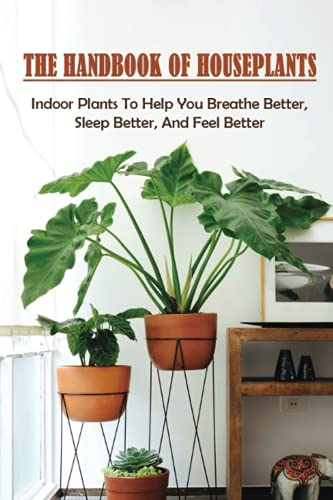 Compare Textbook Prices for The Handbook Of Houseplants: Indoor Plants To Help You Breathe Better, Sleep Better, And Feel Better: Safety Suggestions When Growing Houseplants  ISBN 9798465961516 by Pellum, Emely