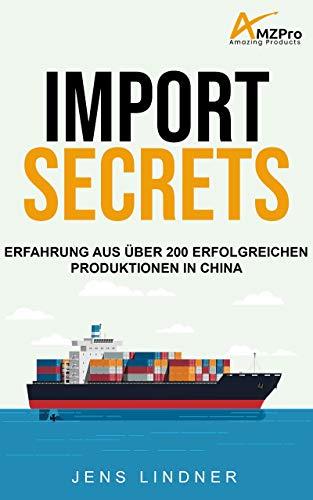 Import Secrets - Erfolgreiches Sourcing & Produktion in China für Amazon FBA: Mein Erfahrung aus über 200 erfolgreichen Produktionen in China