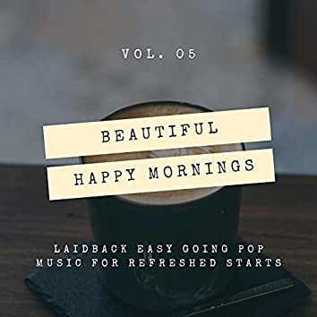 Beautiful Happy Mornings - Laidback Easy Going Pop Music For Refreshed Starts, Vol. 05