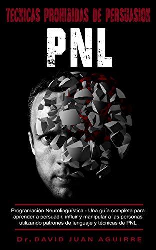 Técnicas Prohibidas de Persuasión PNL: Programación Neurolingüística –Una guía completa para aprender a persuadir, influir, y manipular a las personas utilizando patrones de lenguaje y técnicas PNL