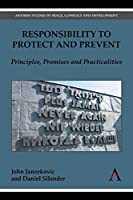 Responsibility to Protect and Prevent: Principles, Promises and Practicalities (Anthem Studies in Peace, Conflict and Development)