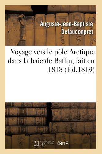 Voyage vers le pôle Arctique dans la baie de Baffin, fait en 1818, par les vaisseaux de: sa Majesté L'Isabelle et l'Alexandre commandés par le capitaine Ross et le lieutenant Pany…