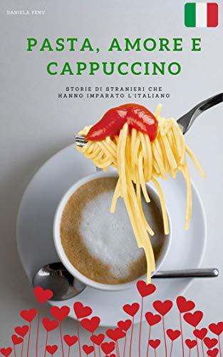 PASTA, AMORE E CAPPUCCINO: STORIE DI ITALIANI CHE HANNO IMPARATO LA LINGUA ITALIANA (Italian Edition)