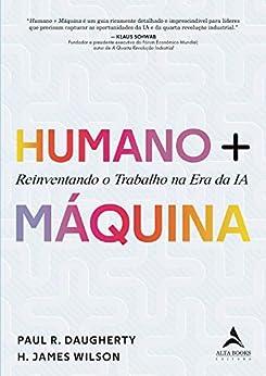 Humano + Máquina: Reinventando o Trabalho na era da IA por [H. James Wilson, Paul R. Daugherty]