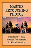Master Retouching Photos: Instructions To Fully Retouch Your Portraits In Adobe Photoshop: How To Retouch Photos (English Edition)