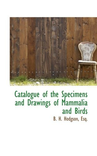 Catalogue of the Specimens and Drawings of Mammalia and Birds by Esq. B. H. Hodgson (2009-06-04)