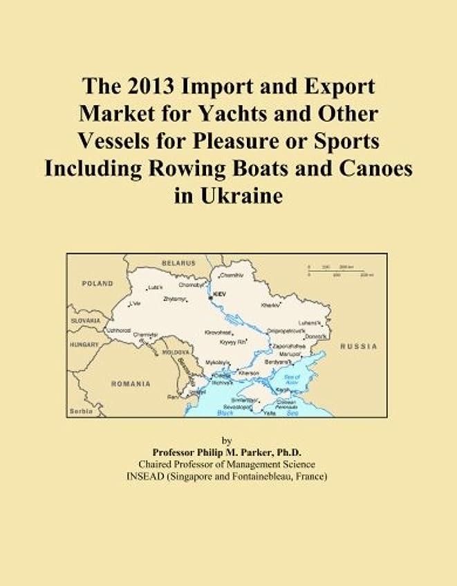 チャット素敵な日の出The 2013 Import and Export Market for Yachts and Other Vessels for Pleasure or Sports Including Rowing Boats and Canoes in Ukraine