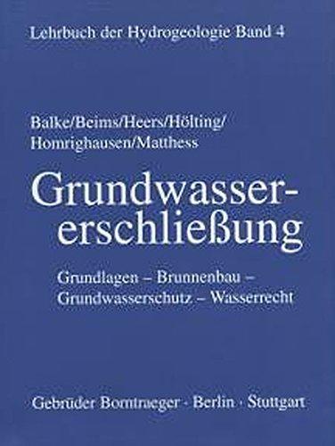 Lehrbuch der Hydrogeologie, Bd.4, Grundwassererschließung: Grundlagen, Brunnenbau, Grundwasserschutz, Wasserrecht
