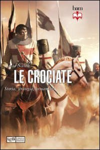 Le crociate. Storia, strategia, armamenti