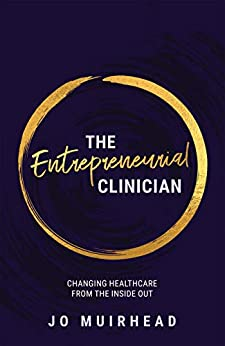 The Entrepreneurial Clinician: Changing Health Care from the Inside Out by [Jo Muirhead]