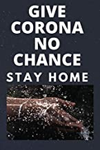 GIVE CORONA NO CHANCE (STAY HOME): 120 pages [60 sheets], 6