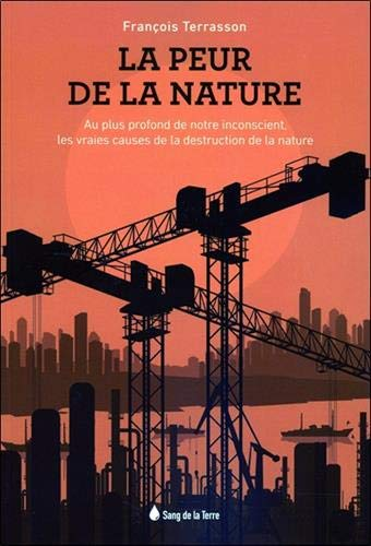 La peur de la Nature - Au plus profond de notre inconscient, les vraies causes de la destruction de la nature