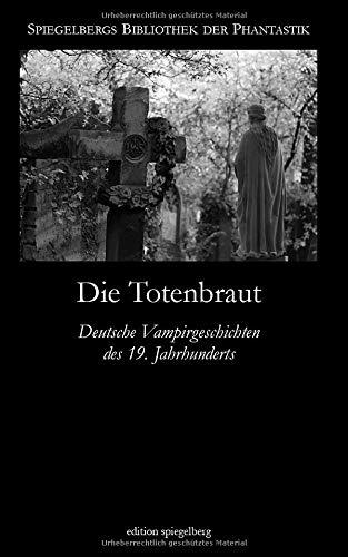Die Totenbraut: Deutsche Vampirgeschichten des 19. Jahrhunderts (Spiegelbergs Bibliothek der Phantastik, Band 2)