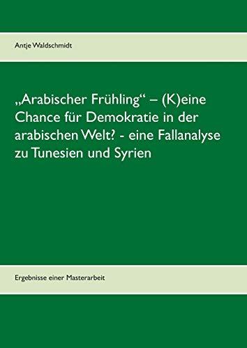"""""""Arabischer Frühling"""" – (K)eine Chance für Demokratie in der arabischen Welt? - eine Fallanalyse zu Tunesien und Syrien: Ergebnisse einer Masterarbeit"""