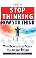 Stop thinking how you think.: Work backwards and produce ideas for your business. (10 Ways of Thinking)