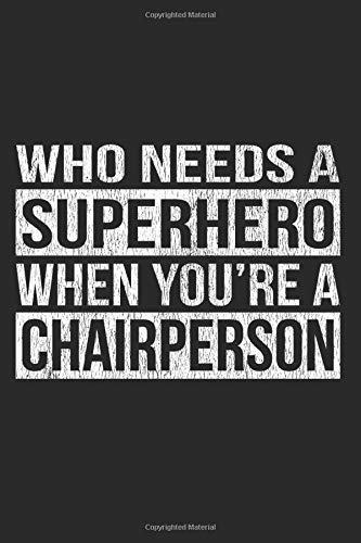 Who Needs A Superhero When You're A Chairperson: A 6x9 Inch, 110 Page Blank Lined Journal for Chairpeople Who Love to Laugh, Makes A Perfect Gag Gift.
