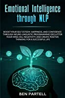 Emotional Intelligence Through NLP: Boost Your Confidence and Happiness with Neurolinguistic Programming to Declutter Your Mind, Kill Negativity and Create Positive Thinking for a Successful Life