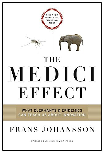 The Medici Effect, With a New Preface and Discussion Guide: What Elephants and Epidemics Can Teach Us About Innovation