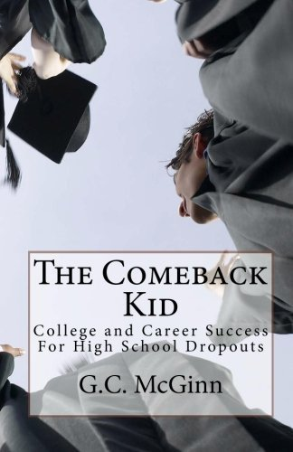 The Comeback Kid: College and Career Success For High School Dropouts by G C McGinn (2010-09-29)