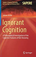 Ignorant Cognition: A Philosophical Investigation of the Cognitive Features of Not-Knowing (Studies in Applied Philosophy, Epistemology and Rational Ethics (46))