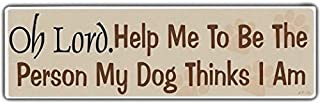 Funny Bumper Sticker: Oh Lord. Help Me To Be The Person My Dog Thinks I Am!!! - Sticker Graphic - Auto, Wall, Laptop, Cell, Truck Sticker for windows, cars, trucks, tool boxes, laptops