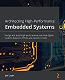 Architecting High-Performance Embedded Systems: Design and build high-performance real-time digital systems based on FPGAs and custom circuits