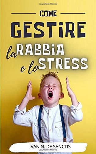 COME GESTIRE la RABBIA e lo STRESS: Intelligenza emotiva per convivere con lo stress. Consigli e strategie tranquillizzanti per adulti e bambini arrabbiati. Gestione della rabbia in famiglia.