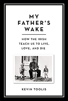 My Father's Wake: How the Irish Teach Us to Live, Love, and Die by [Kevin Toolis]
