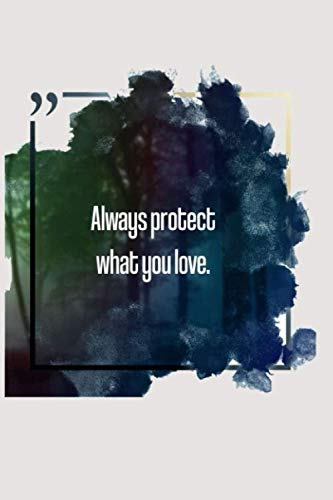 Always protect what you love.: Journal / Lined Notebook / 100 pages / 6x9 / Soft cover / Matte finish