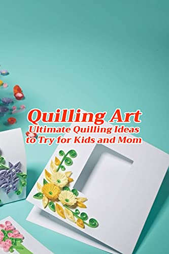 Quilling Art: Ultimate Quilling Ideas to Try for Kids and Mom: The Art Of Quilling for Women, Gifts for Mom (English Edition)