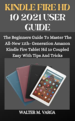 KINDLE FIRE HD 10 2021 USER GUIDE: The Beginners Guide To Master The All-New 11th- Generation Amazon Kindle Fire Tablet Hd 1o Coupled Easy With Tips And Tricks (English Edition)