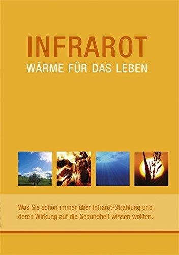 Infrarot - Wärme für das Leben. Was Sie schon immer über Infrarot-Strahlung und deren Wirkung auf die Gesundheit wissen wollten