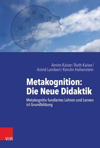 Metakognition: Die Neue Didaktik: Metakognitiv fundiertes Lehren und Lernen ist Grundbildung
