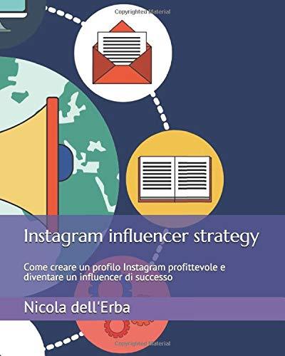 Instagram influencer strategy: Come creare un profilo Instagram profittevole e diventare un influencer di successo