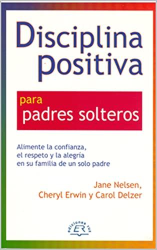 Disciplina Positiva para padres solteros: Alimente la confianza, el respeto y la alegría en su familia de un solo padre. (Spanish Edition)