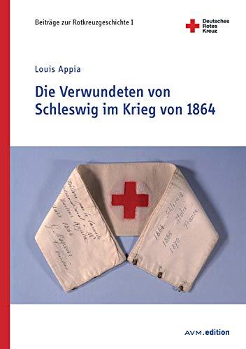 Die Verwundeten von Schleswig im Krieg von 1864 (Beiträge zur Rotkreuzgeschichte 1)