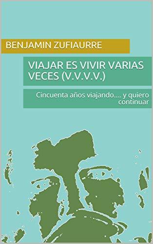 VIAJAR ES VIVIR VARIAS VECES  (V.V.V.V.): Cincuenta años viajando.... y quiero continuar (Spanish Edition)