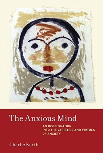 The Anxious Mind: An Investigation into the Varieties and Virtues of Anxiety (The MIT Press)