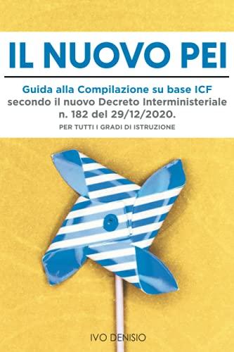 Il Nuovo PEI: Guida alla Compilazione su Base ICF Secondo Il Nuovo Decreto Interministeriale n. 182 del 29/12/2020. Per tutti i Gradi di Istruzione.