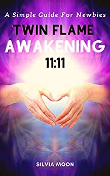 TWIN FLAME AWAKENING 11:11: A Simple Guide For Newbies (The Ultimate Simple Twin Flame Journey Guides For Newbies Book 1) by [Silvia Moon]