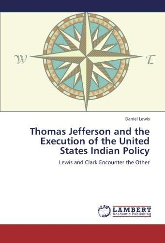 Download Thomas Jefferson and the Execution of the United States Indian Policy: Lewis and Clark Encounter the Other 3659230219