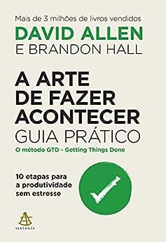 A arte de fazer acontecer: Guia prático: 10 etapas para a produtividade sem estresse por [David Allen, Brandon Hall, Beatriz Medina]