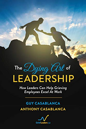 The Dying Art of Leadership: How Leaders Can Help Grieving Employees Excel At Work by [Anthony Casablanca, Guy Casablanca]
